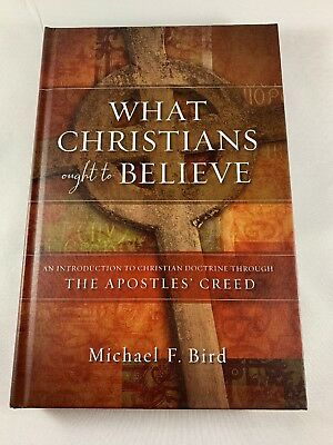 What Christians Ought to Believe: An Introduction To Christian Doctrine by Bird