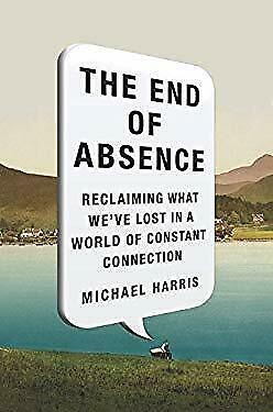 End of Absence : Reclaiming What We've Lost in a World of Constant Connection