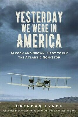 Yesterday We Were in America : Alcock and Brown, First to Fly the Atlantic No...