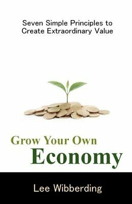 Grow Your Own Economy : Seven Simple Principles to Create Extraordinary Value