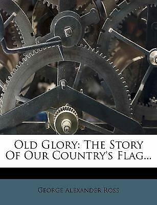 Old Glory : The Story of Our Country's Flag... by Ross, George Alexander