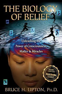 The Biology of Belief : Unleashing the Power of Consciousness, Matter, and...