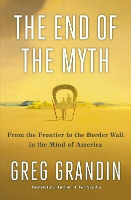 End of the Myth : From the Frontier to the Border Wall in the Mind of America...