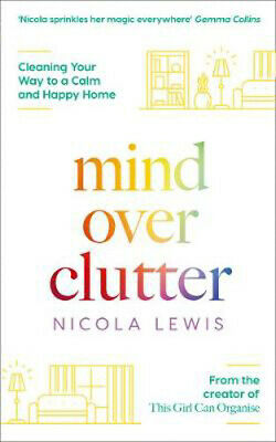 Mind Over Clutter: Cleaning Your Way to a Calm and Happy Home   Nicola Lewis