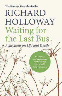 Waiting for the Last Bus: Reflections on Life and Death   Richard Holloway