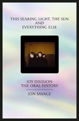 The This searing light sun and everything else: Joy Division: The Oral History