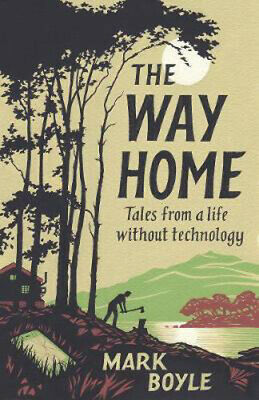 The Way Home: Tales from a Life Without Technology | Mark Boyle