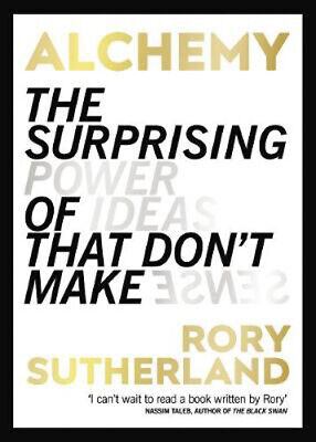 Alchemy: The Surprising Power of Ideas That Don't Make Sense   Rory Sutherland