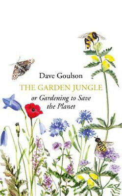 The Garden Jungle: or Gardening to Save the Planet   Dave Goulson