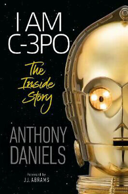 I Am C-3PO - The Inside Story: Foreword by J.J. Abrams | Anthony Daniels