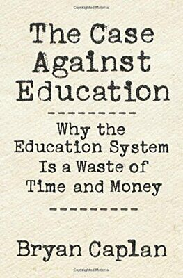 The Case against Education: Why the Education System Is a Waste of Time and Mone