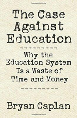 I Case Against Education: Why i Education System Is a Waste Of Time e Mone