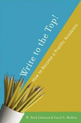 """Write to the Top! : How to Become a Prolific Academic by Johnson, W. Brad """