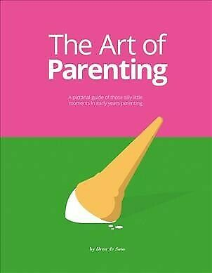 Art of Parenting : A Pictorial Guide of Those Silly Little Moments in Early Y...