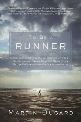 To Be a Runner : How Racing Up Mountains, Running With the Bulls, or Just Tak...