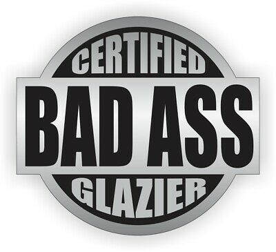 Certified Bad Ass Glazier Hard Hat Decal - Helmet Sticker Glass Window Glazing