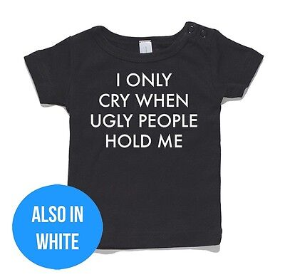 I Only Cry When Ugly People Hold Me Baby T-Shirt or Onesie Jumpsuit gift funny
