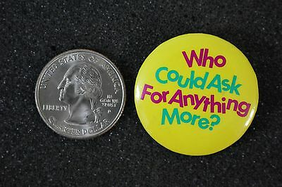 Who Could Ask For Anything More ? Humor Funny Pin Pinback Button #14541