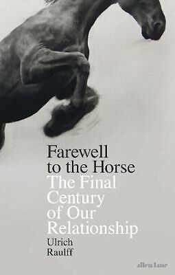 Farewell to the Horse: The Final Century of Our Relationship | Ulrich Raulff