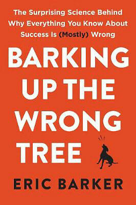 Barking Up the Wrong Tree: The Surprising Science Behind Why Everything You Know