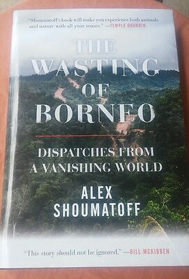 The Wasting of Borneo : Dispatches from a Vanishing World by Alex Shoumatoff...