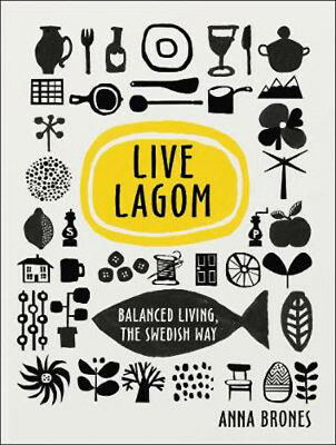 The Live Lagom: Balanced Living Swedish Way | Anna Brones
