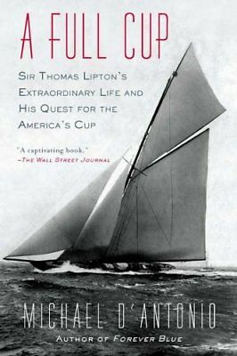 A Full Cup: Sir Thomas Liptons Extraordinary Life and His Quest for the America