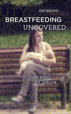 Breastfeeding Uncovered Who Really Decides How We Feed Our Babies? 9781780662756