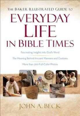 The Baker Illustrated Guide to Everyday Life in Bible Times by John A Beck: New
