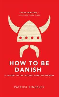 How to Be Danish: A Journey to the Cultural Heart of Denmark by Kingsley: New