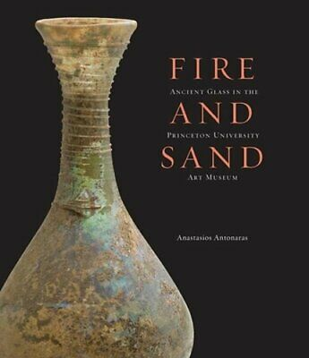 Fire and Sand: Ancient Glass in the Princeton University Art Museum by Antonaras