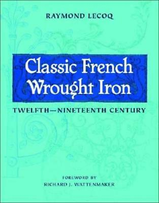 Classic French Wrought Iron: Twelfth-Nineteenth Century by Raymond Lecoq: Used