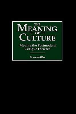 The Meaning of Culture: Moving the Postmodern Critique Forward by Kenneth Allan