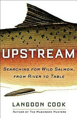 Upstream: Searching For Wild Salmon, From River To Table by Langdon Cook Hardcov