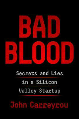 Bad Blood: Secrets and Lies in a Silicon Valley Startup | John Carreyrou