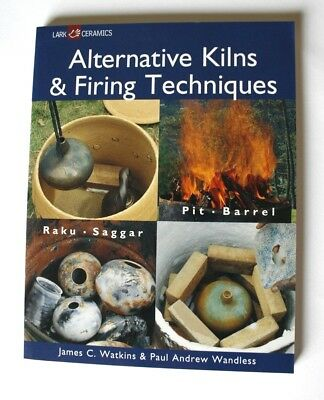 Alternative Kilns and Firing Techniques: Raku - Saggar - Pit - Barrel by James C