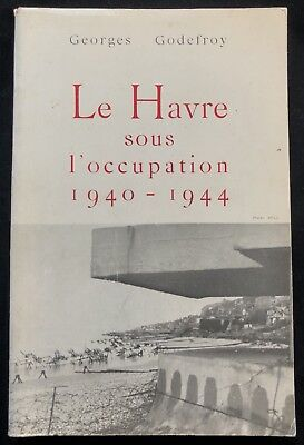 WWII LE HAVRE sous L'Occupation 1940-1944 Godefroy Histoire Normandie E.O Guerre