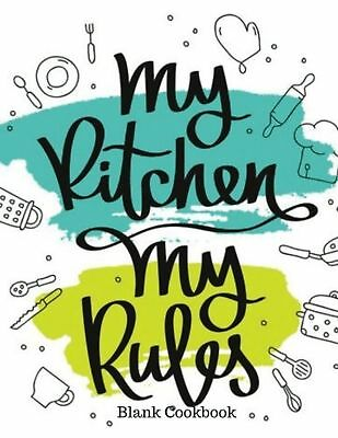 My Kitchen My Rules Blank Cookbook: Recipe Book | Journal, Notebook, Method &
