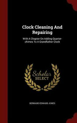 Clock Cleaning and Repairing: With a Chapter on Adding Quarter-Chimes to a: New