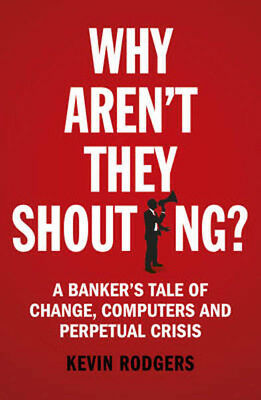 Why Aren't They Shouting?: A Banker's Tale of Change, Computers and Perpetual Cr