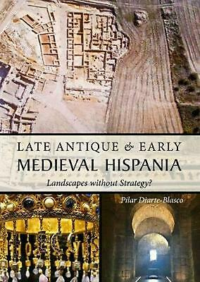 Late Antique and Early Medieval Hispania: Landscapes without Strategy? by Pilar