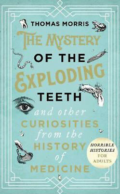 The Mystery of the Exploding Teeth and Other Curiosities from the History of Med