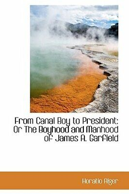 From Canal Boy to President: Or the Boyhood and Manhood of James A. Garfield