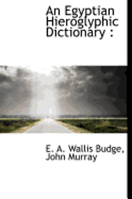 An Egyptian Hieroglyphic Dictionary by E A Wallis Budge: New