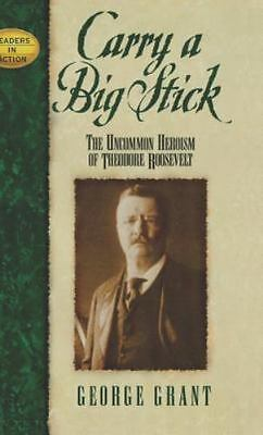 Carry a Big Stick: The Uncommon Heroism of Theodore Roosevelt [Leaders in Action