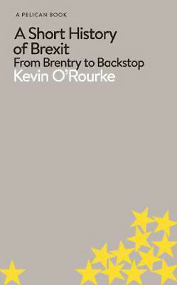 Short History of Brexit, A: From Brentry to Backstop   Kevin O'Rourke