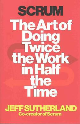 Scrum: The Art of Doing Twice the Work in Half the Time by J.J. Sutherland Paper