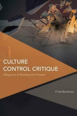 Culture Control Critique: Allegories of Reading the Present by Frida Beckman