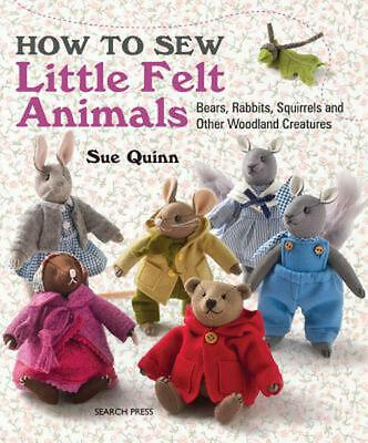 How to Sew Little Felt Animals: Bears, Rabbits, Squirrels and Other Woodland Cre