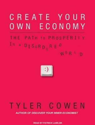 Create Your Own Economy: The Path to Prosperity in a Disordered World by Cowen